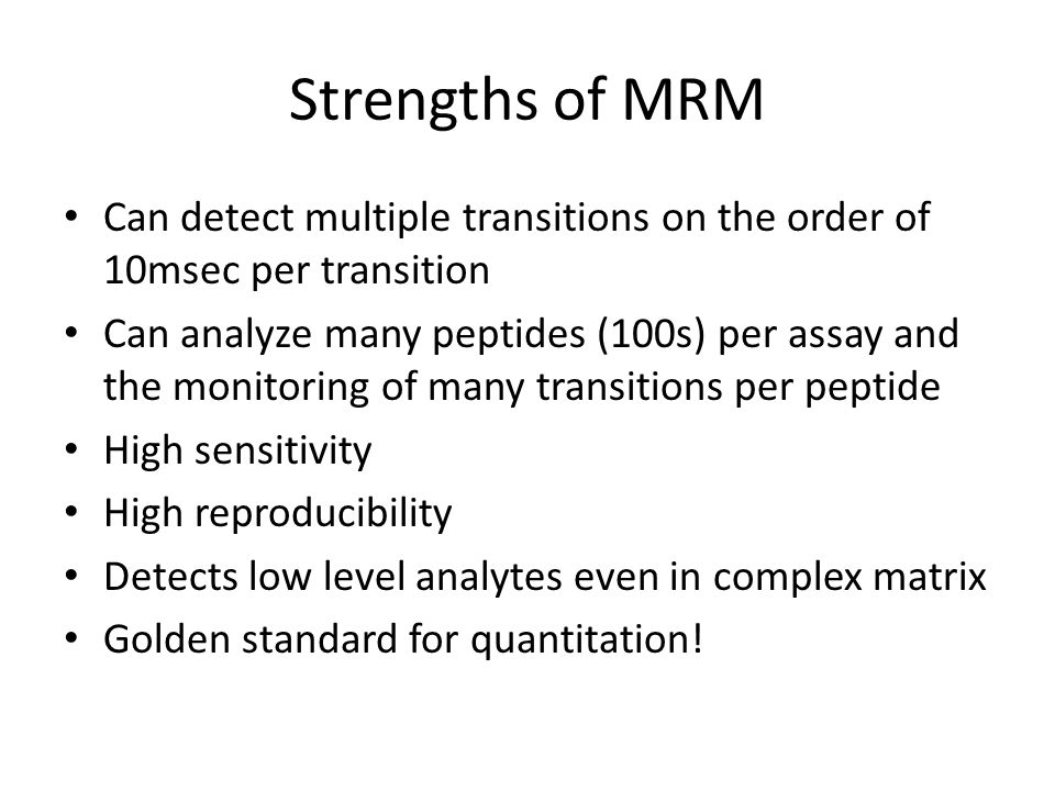 Strengths of MRM Can detect multiple transitions on the order of 10msec per transition.