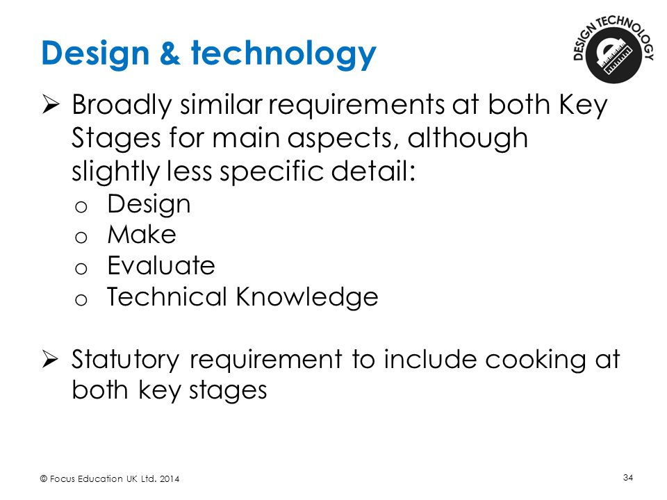 Design & technology Broadly similar requirements at both Key Stages for main aspects, although slightly less specific detail: