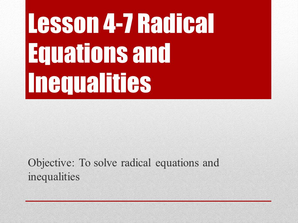 Lesson 4-7 Radical Equations and Inequalities