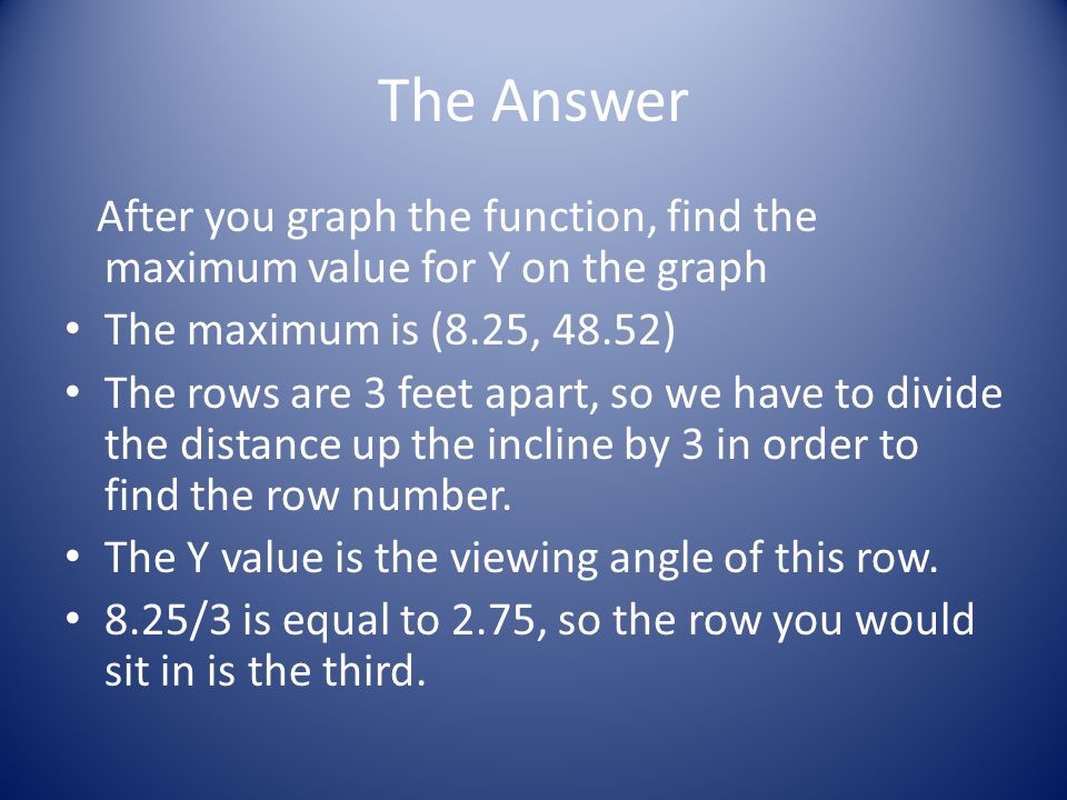 The Answer After you graph the function, find the maximum value for Y on the graph. The maximum is (8.25, 48.52)
