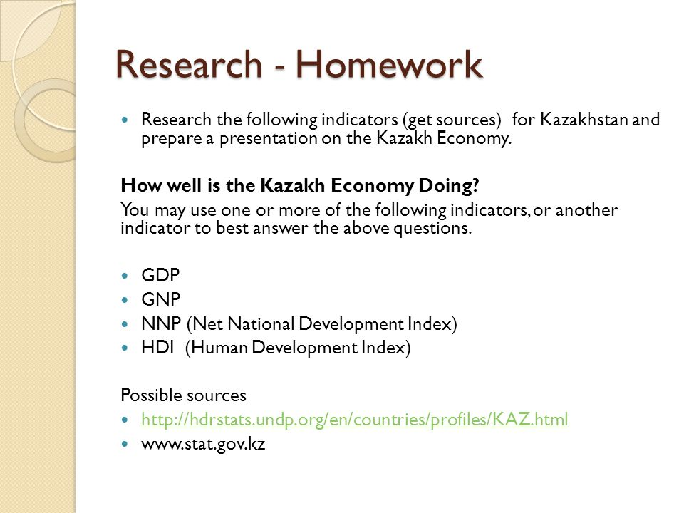 Research - Homework Research the following indicators (get sources) for Kazakhstan and prepare a presentation on the Kazakh Economy.