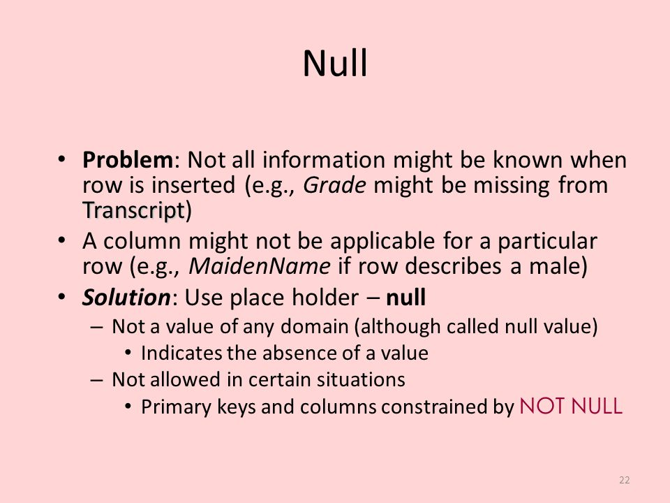 Null Problem: Not all information might be known when row is inserted (e.g., Grade might be missing from Transcript)