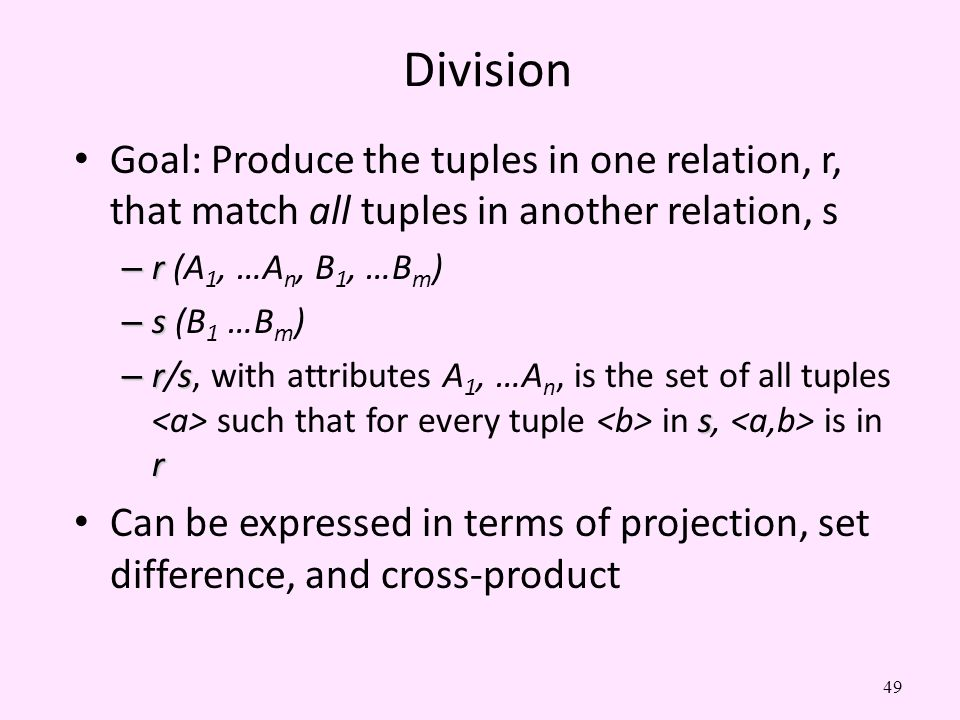 Division Goal: Produce the tuples in one relation, r, that match all tuples in another relation, s.