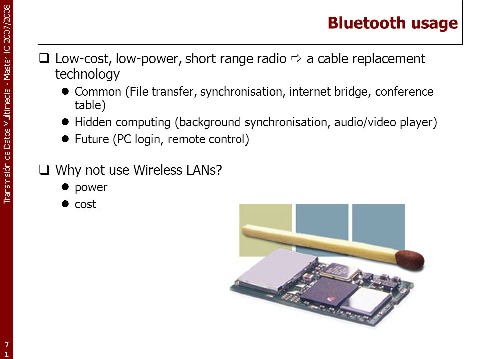 Bluetooth usage Low-cost, low-power, short range radio  a cable replacement technology.