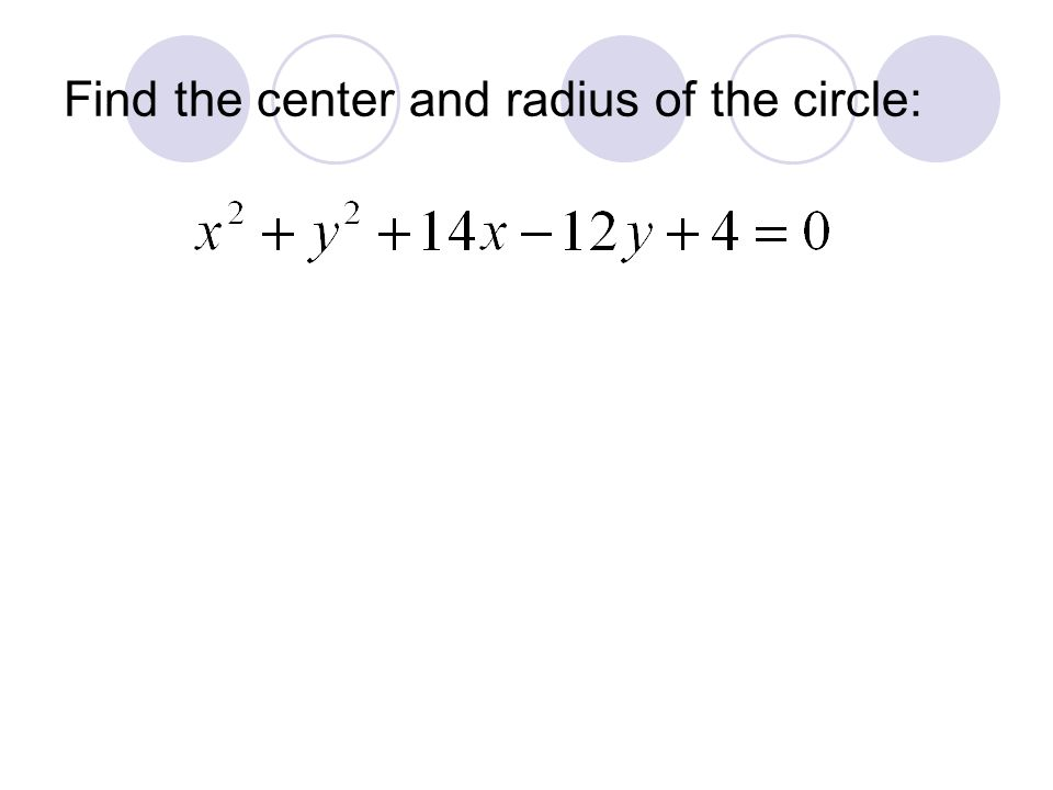 Find the center and radius of the circle: