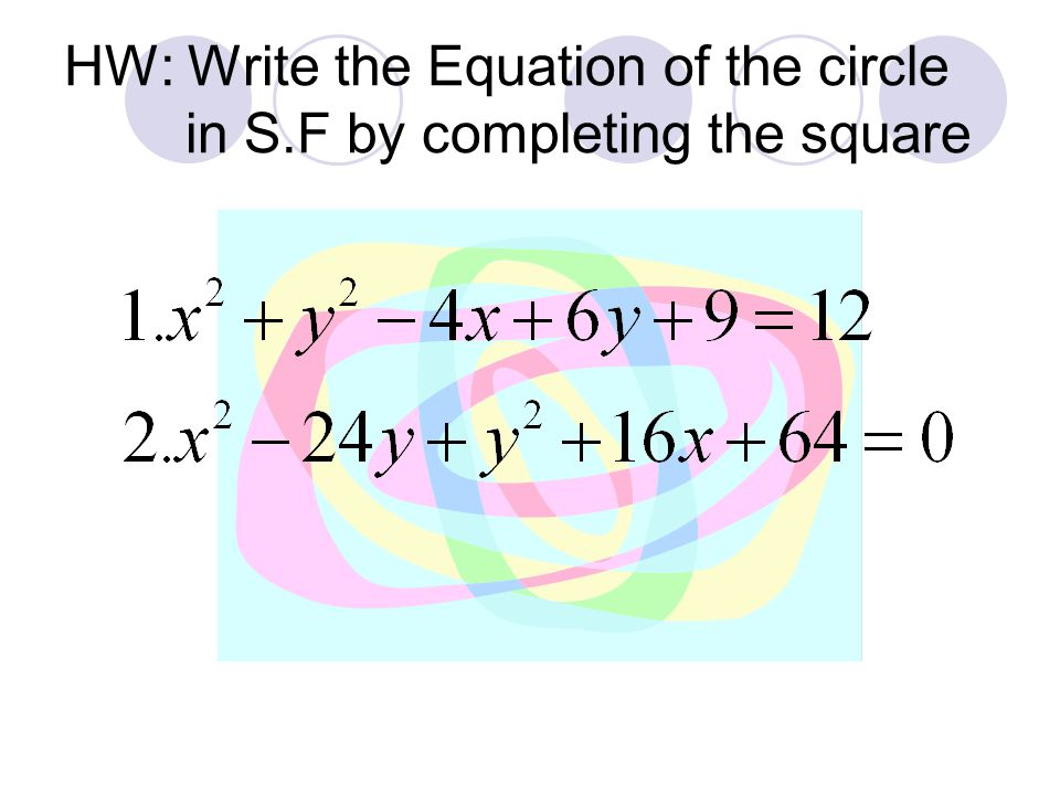 HW: Write the Equation of the circle in S.F by completing the square