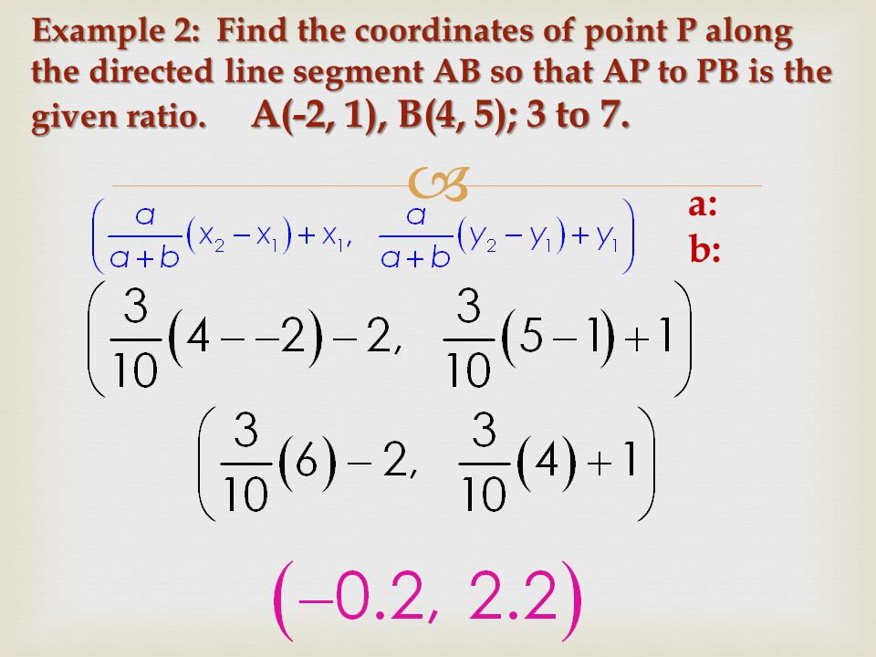 Example 2: Find the coordinates of point P along the directed line segment AB so that AP to PB is the given ratio. A(-2, 1), B(4, 5); 3 to 7.