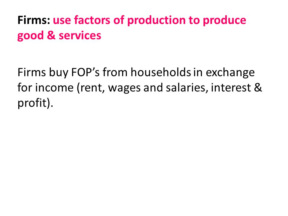 Firms: use factors of production to produce good & services Firms buy FOP's from households in exchange for income (rent, wages and salaries, interest & profit).