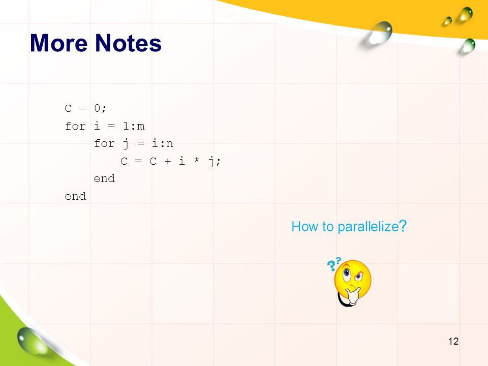 More Notes How to parallelize C = 0; for i = 1:m for j = i:n
