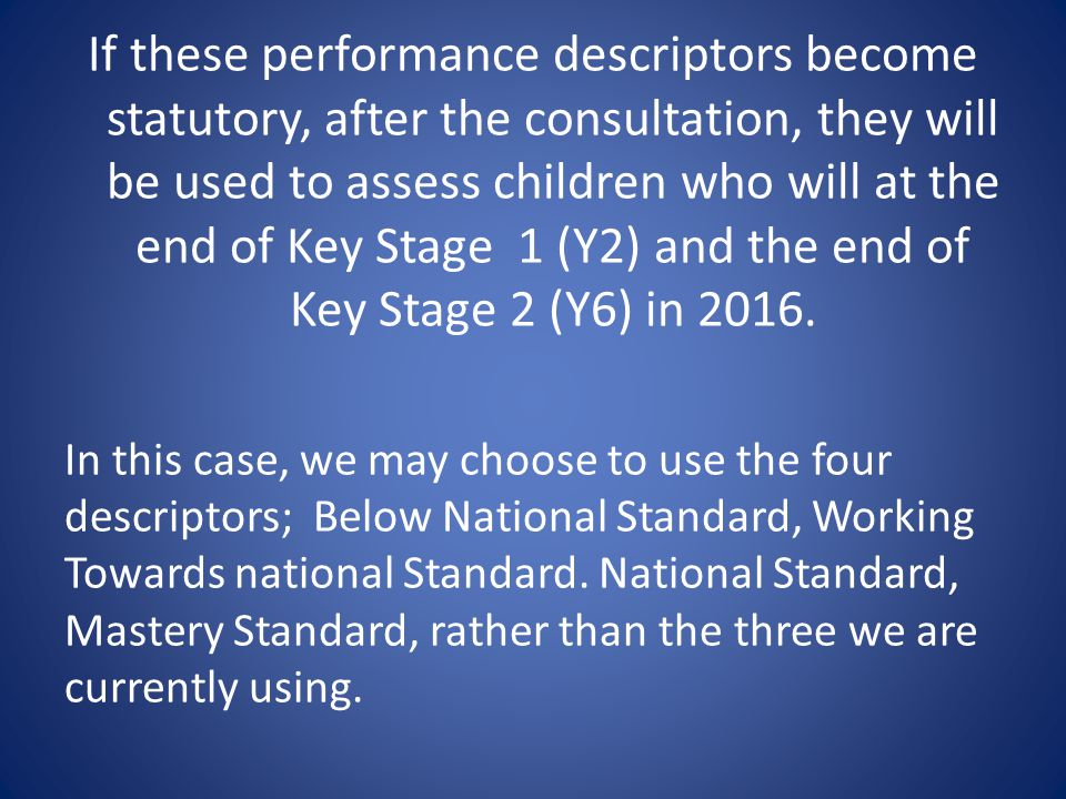 If these performance descriptors become statutory, after the consultation, they will be used to assess children who will at the end of Key Stage 1 (Y2) and the end of Key Stage 2 (Y6) in 2016.