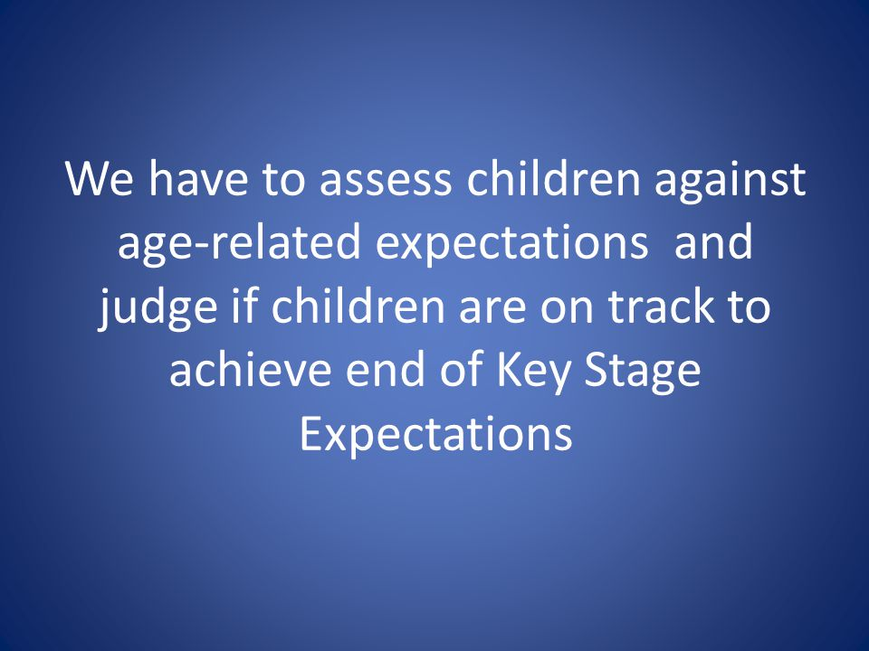 We have to assess children against age-related expectations and judge if children are on track to achieve end of Key Stage Expectations