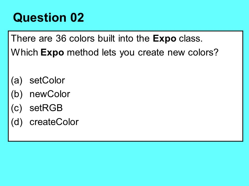 Question 02 There are 36 colors built into the Expo class.