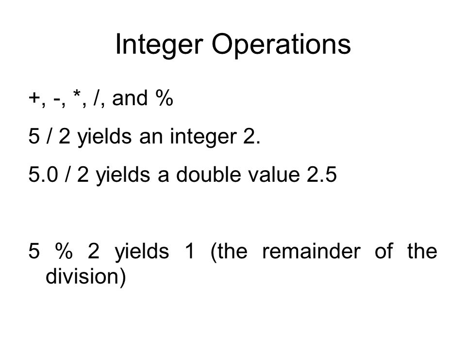 Integer Operations +, -, *, /, and % 5 / 2 yields an integer 2.