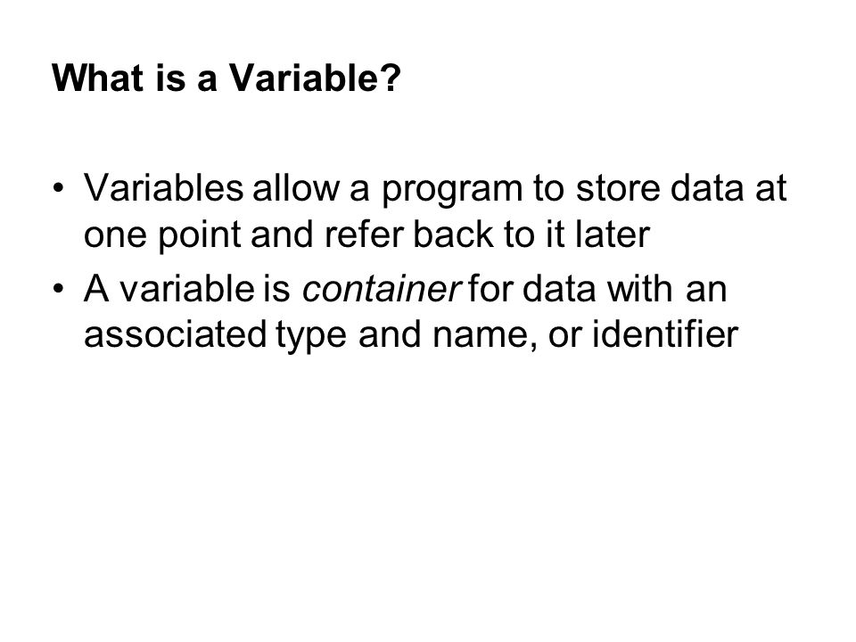 What is a Variable Variables allow a program to store data at one point and refer back to it later.