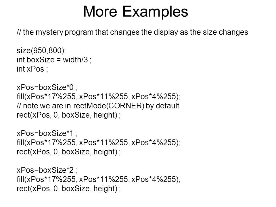 More Examples // the mystery program that changes the display as the size changes. size(950,800); int boxSize = width/3 ;