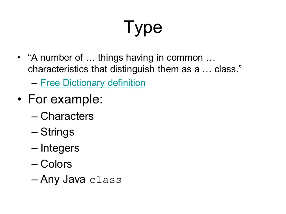 Type For example: Characters Strings Integers Colors Any Java class