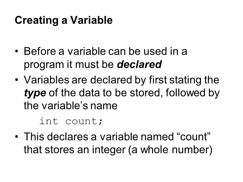 Creating a Variable Before a variable can be used in a program it must be declared.