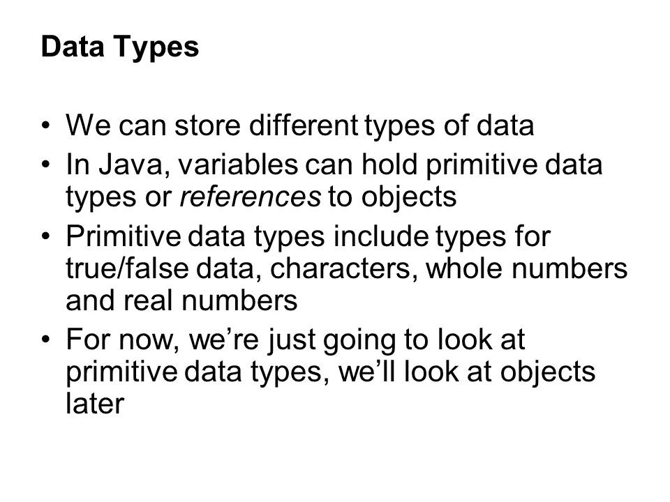 Data Types We can store different types of data. In Java, variables can hold primitive data types or references to objects.