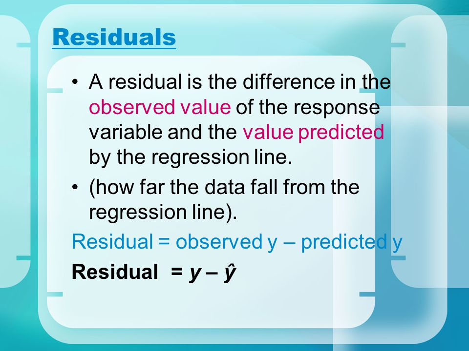 Residuals A residual is the difference in the observed value of the response variable and the value predicted by the regression line.