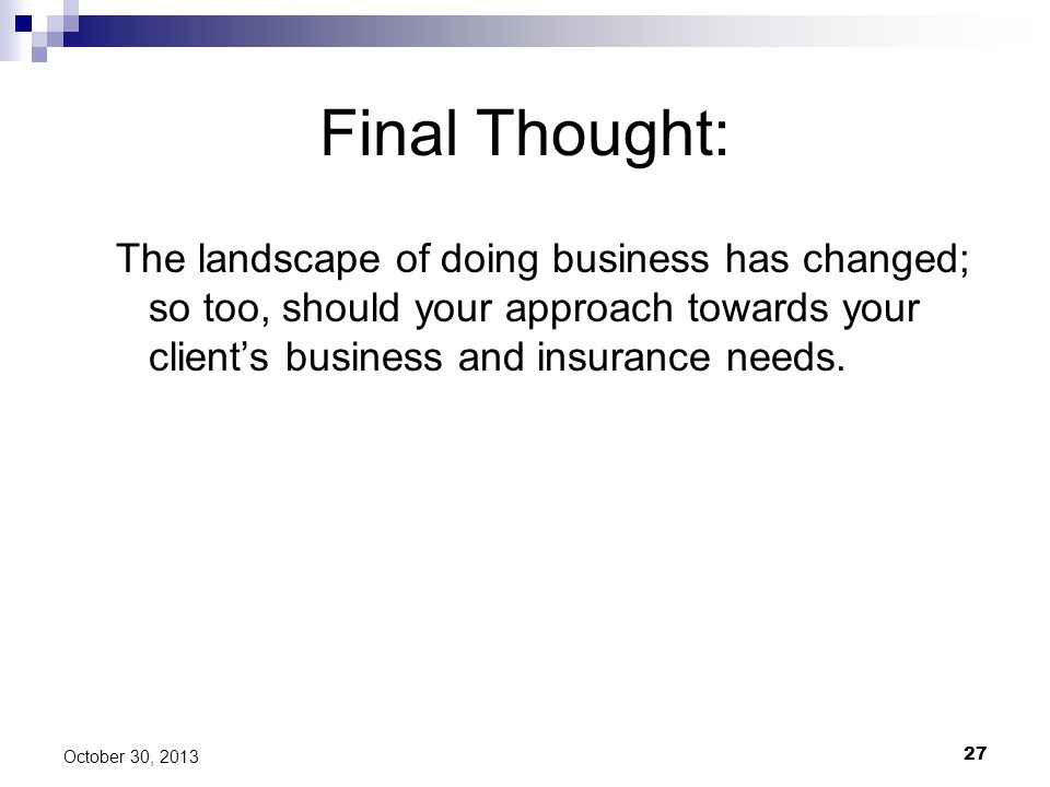 Final Thought: The landscape of doing business has changed; so too, should your approach towards your client's business and insurance needs.