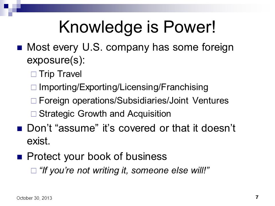 Knowledge is Power! Most every U.S. company has some foreign exposure(s): Trip Travel. Importing/Exporting/Licensing/Franchising.