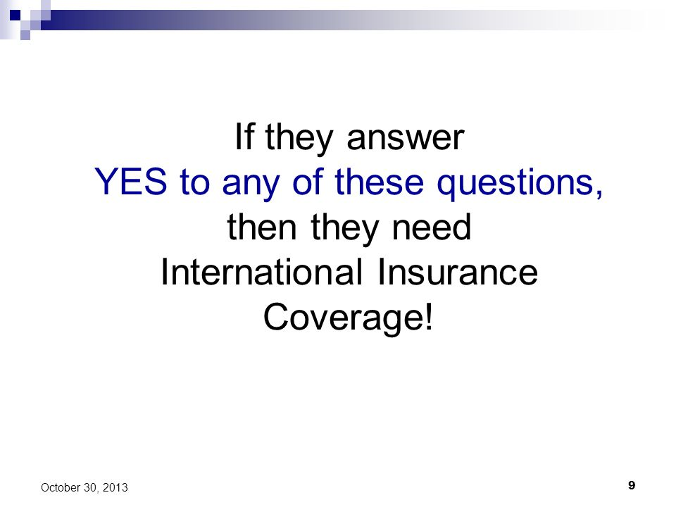 If they answer YES to any of these questions, then they need International Insurance Coverage!