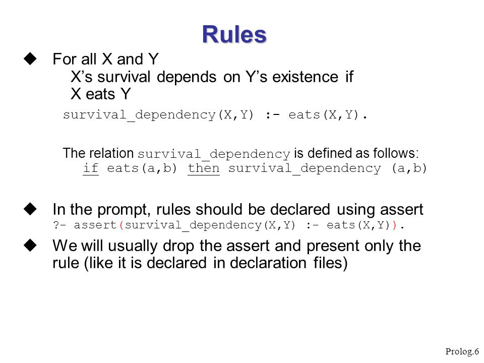 Rules For all X and Y X's survival depends on Y's existence if X eats Y. survival_dependency(X,Y) :- eats(X,Y).