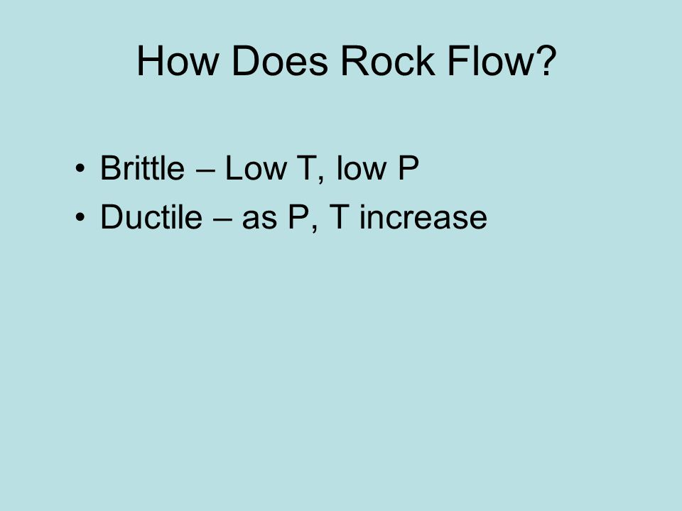 How Does Rock Flow Brittle – Low T, low P Ductile – as P, T increase