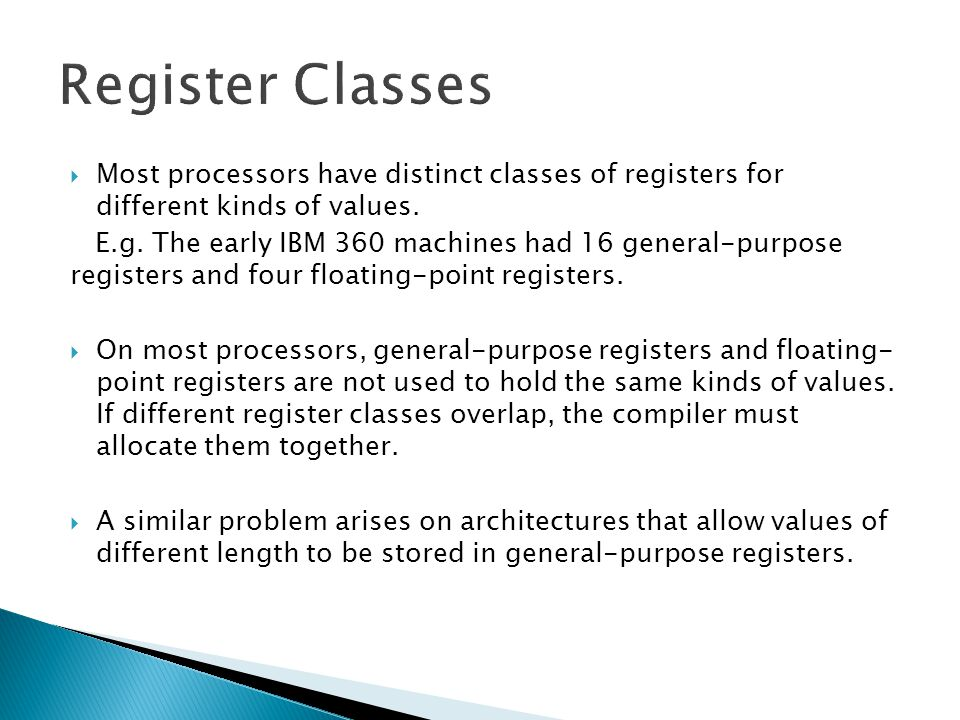 Register Classes Most processors have distinct classes of registers for different kinds of values.