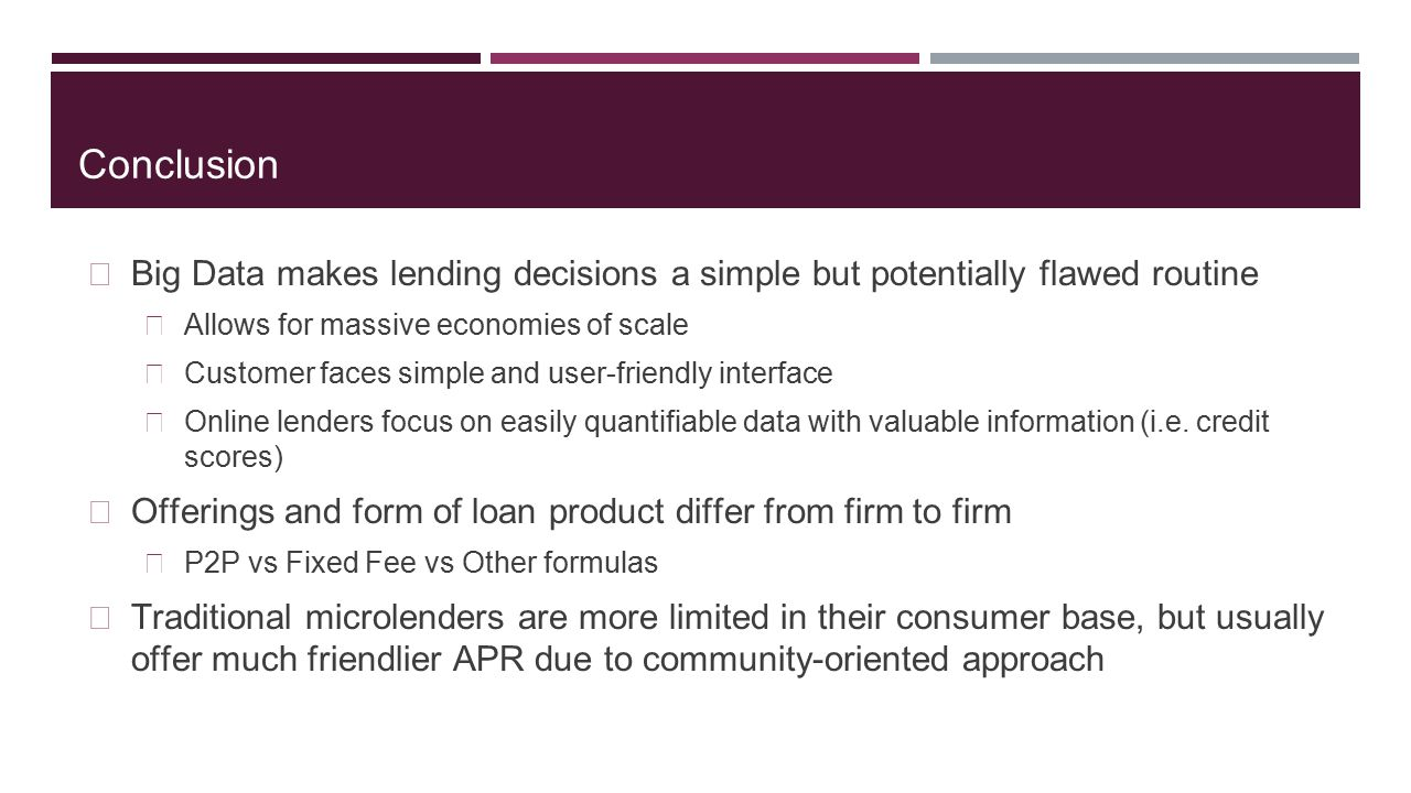 Conclusion Big Data makes lending decisions a simple but potentially flawed routine. Allows for massive economies of scale.