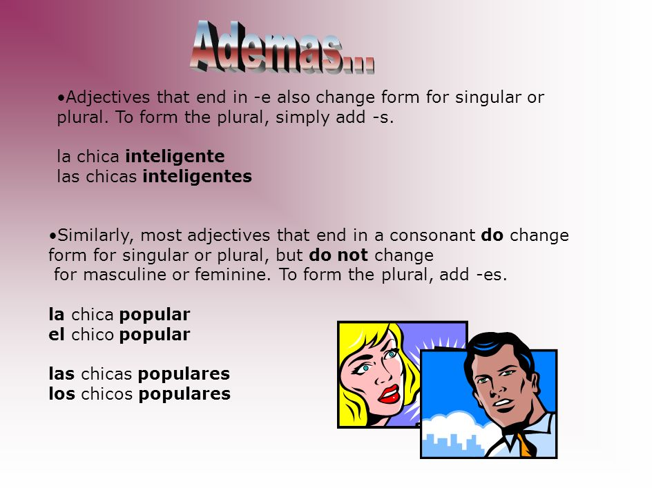 Ademas... Adjectives that end in -e also change form for singular or plural. To form the plural, simply add -s.