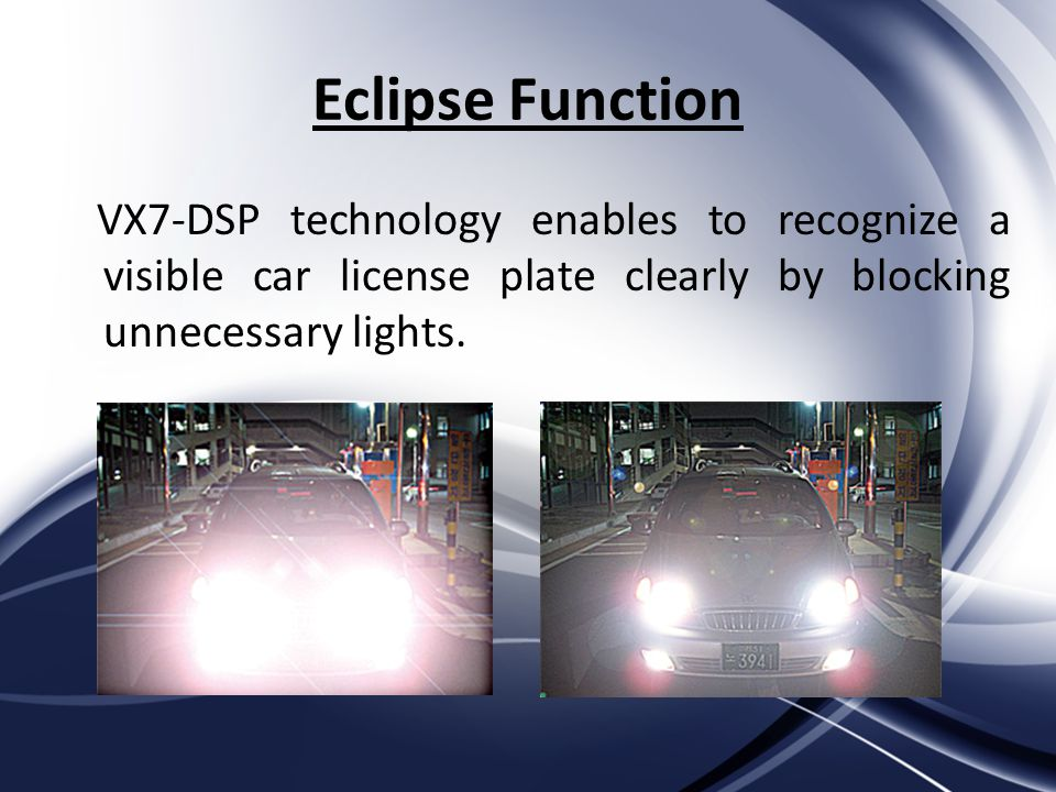 Eclipse Function VX7-DSP technology enables to recognize a visible car license plate clearly by blocking unnecessary lights.