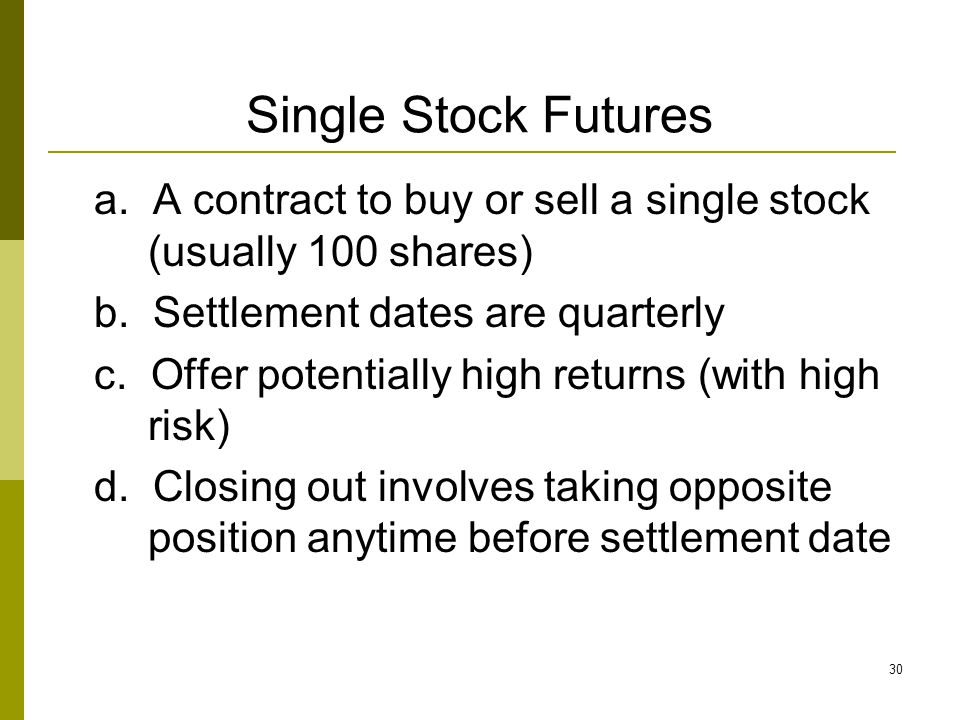 Single Stock Futures a. A contract to buy or sell a single stock (usually 100 shares) b. Settlement dates are quarterly.