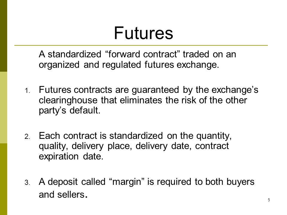 Futures A standardized forward contract traded on an organized and regulated futures exchange.