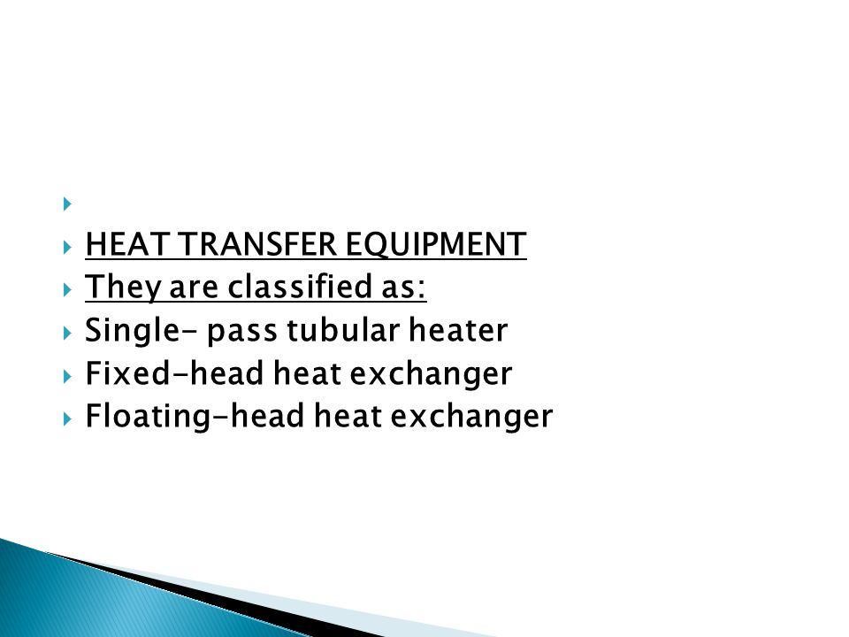HEAT TRANSFER EQUIPMENT They are classified as: Single- pass tubular heater. Fixed-head heat exchanger.