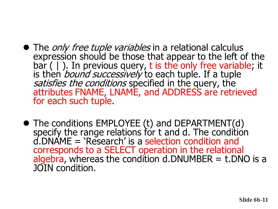 The only free tuple variables in a relational calculus expression should be those that appear to the left of the bar ( | ). In previous query, t is the only free variable; it is then bound successively to each tuple. If a tuple satisfies the conditions specified in the query, the attributes FNAME, LNAME, and ADDRESS are retrieved for each such tuple.