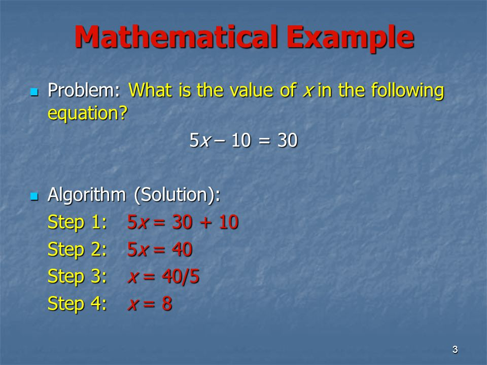 Mathematical Example Problem: What is the value of x in the following equation 5x – 10 = 30. Algorithm (Solution):