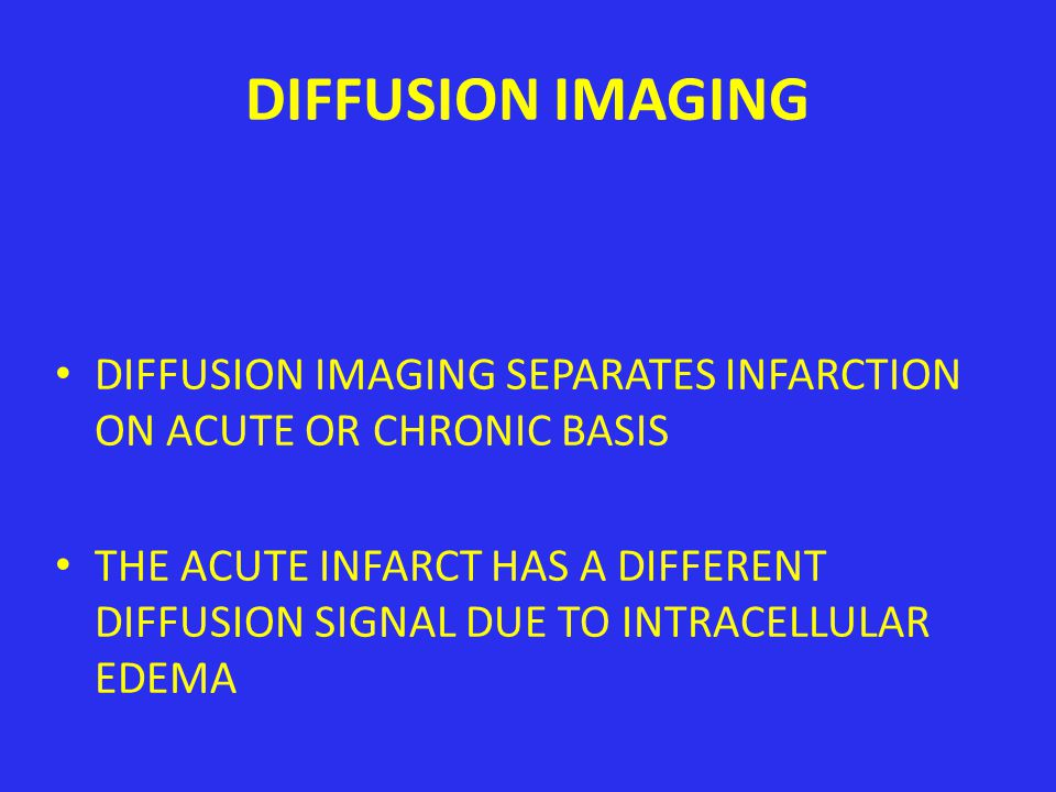DIFFUSION IMAGING DIFFUSION IMAGING SEPARATES INFARCTION ON ACUTE OR CHRONIC BASIS.