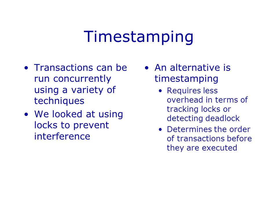 Timestamping Transactions can be run concurrently using a variety of techniques. We looked at using locks to prevent interference.
