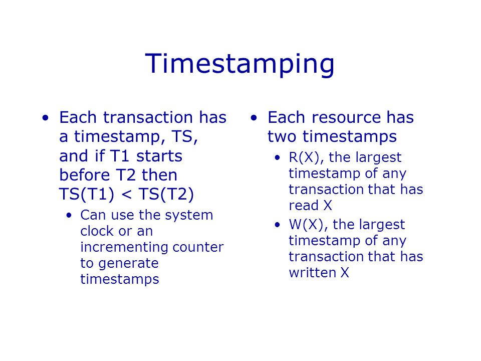 Timestamping Each transaction has a timestamp, TS, and if T1 starts before T2 then TS(T1) < TS(T2)