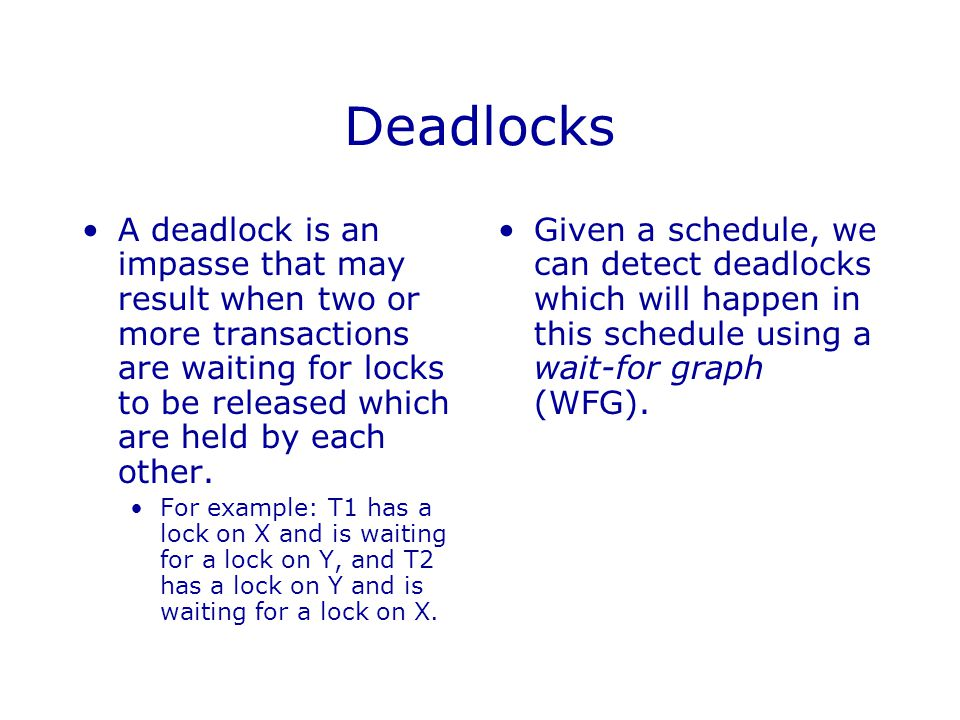 Deadlocks A deadlock is an impasse that may result when two or more transactions are waiting for locks to be released which are held by each other.