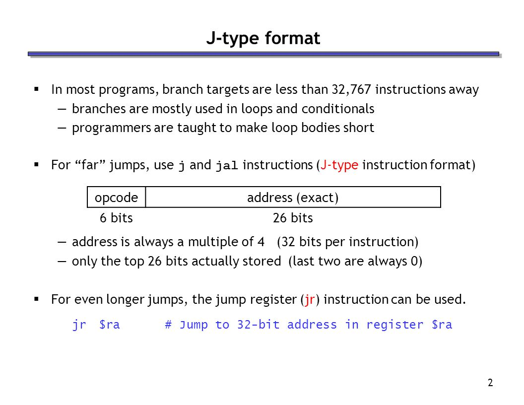 J-type format In most programs, branch targets are less than 32,767 instructions away. branches are mostly used in loops and conditionals.