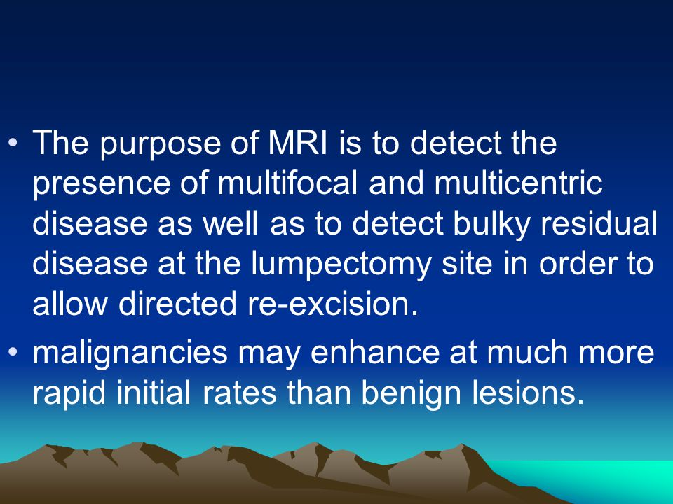 The purpose of MRI is to detect the presence of multifocal and multicentric disease as well as to detect bulky residual disease at the lumpectomy site in order to allow directed re-excision.