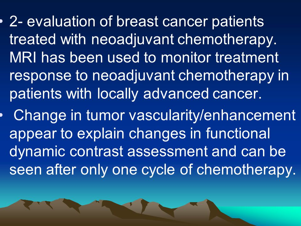2- evaluation of breast cancer patients treated with neoadjuvant chemotherapy. MRI has been used to monitor treatment response to neoadjuvant chemotherapy in patients with locally advanced cancer.