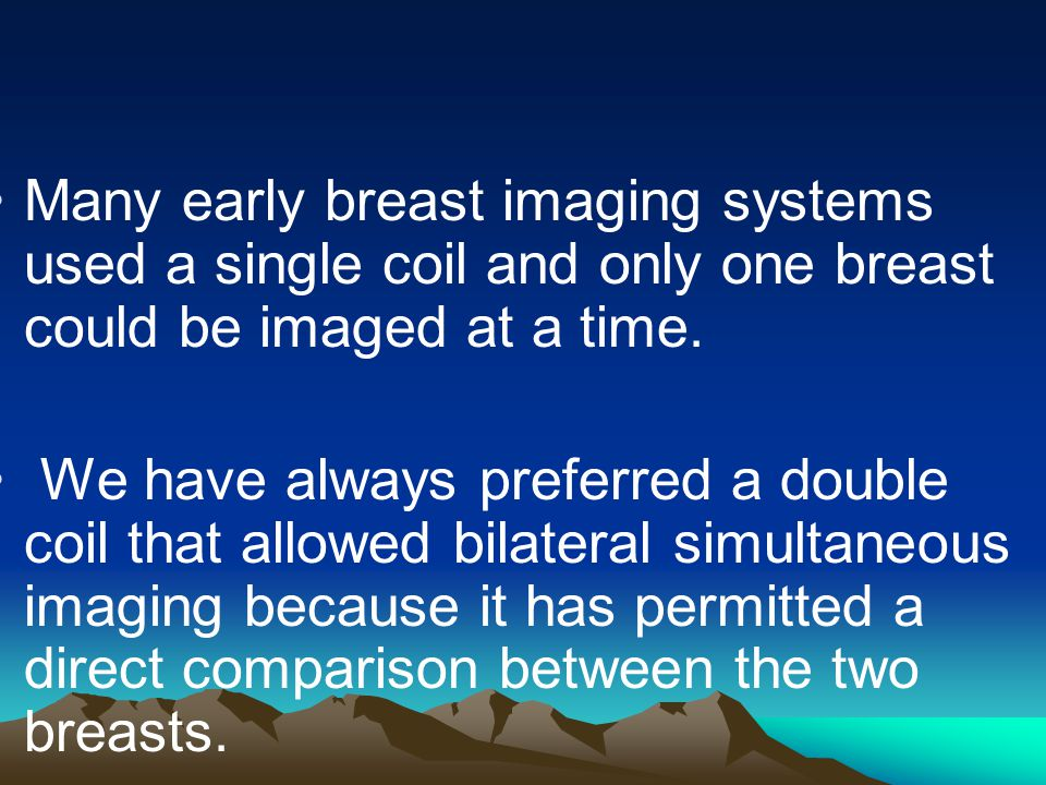 Many early breast imaging systems used a single coil and only one breast could be imaged at a time.
