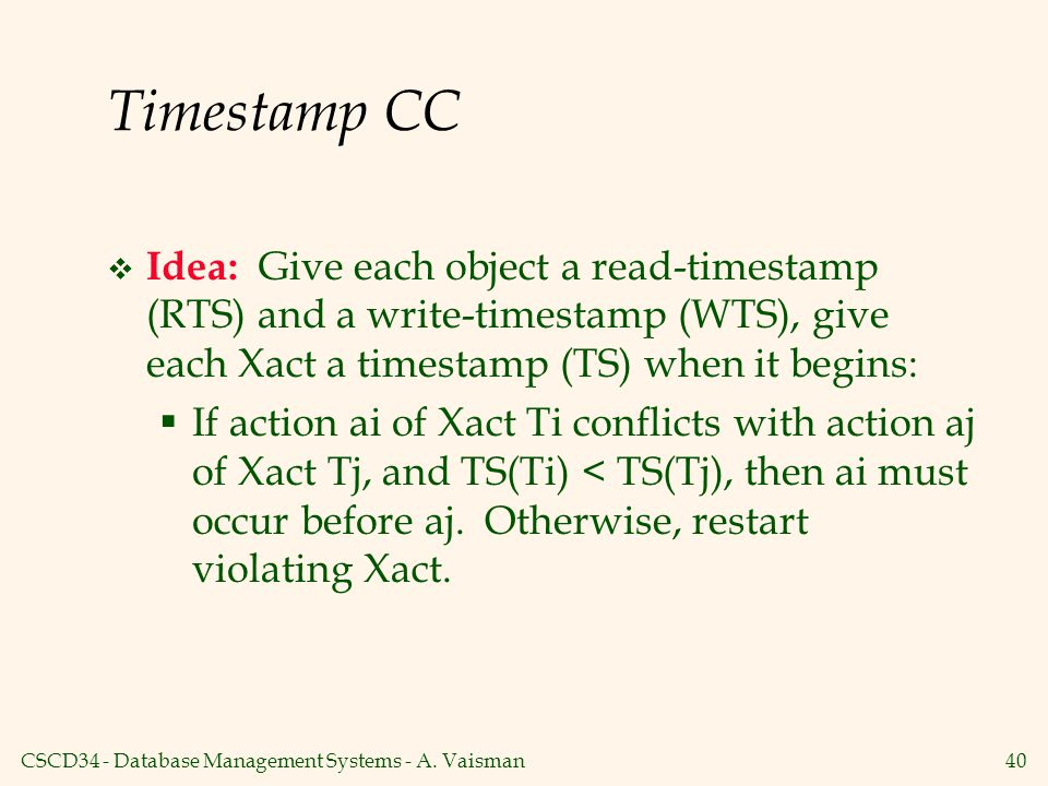 Timestamp CC Idea: Give each object a read-timestamp (RTS) and a write-timestamp (WTS), give each Xact a timestamp (TS) when it begins: