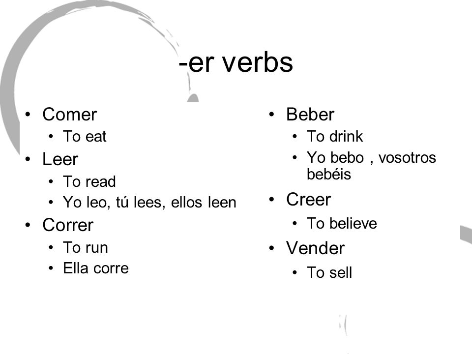 -er verbs Comer Leer Correr Beber Creer Vender To eat To read