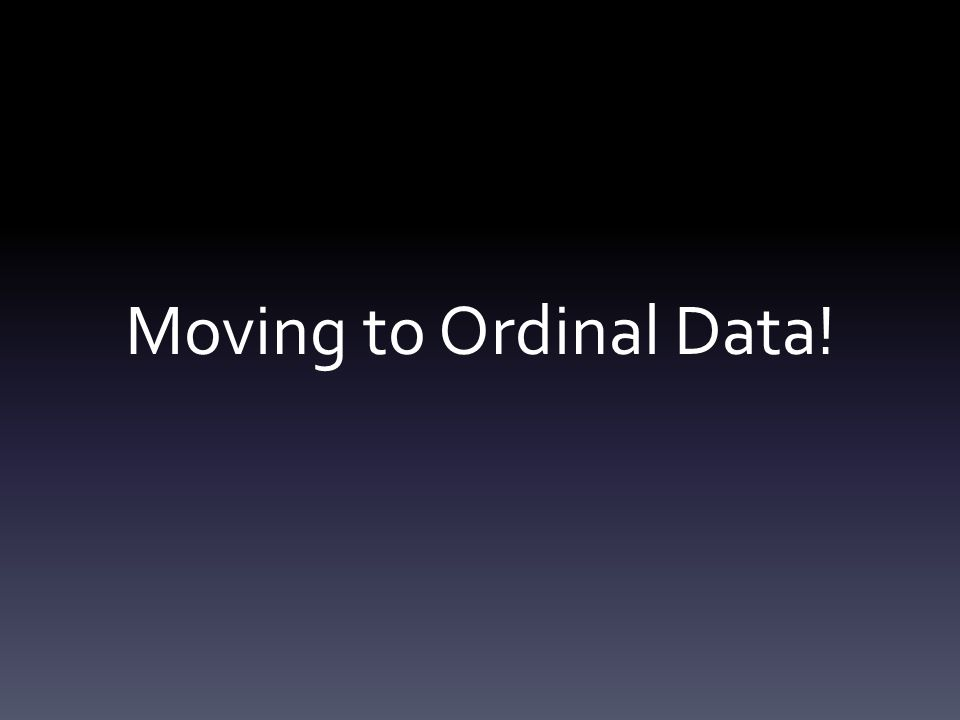 Moving to Ordinal Data!