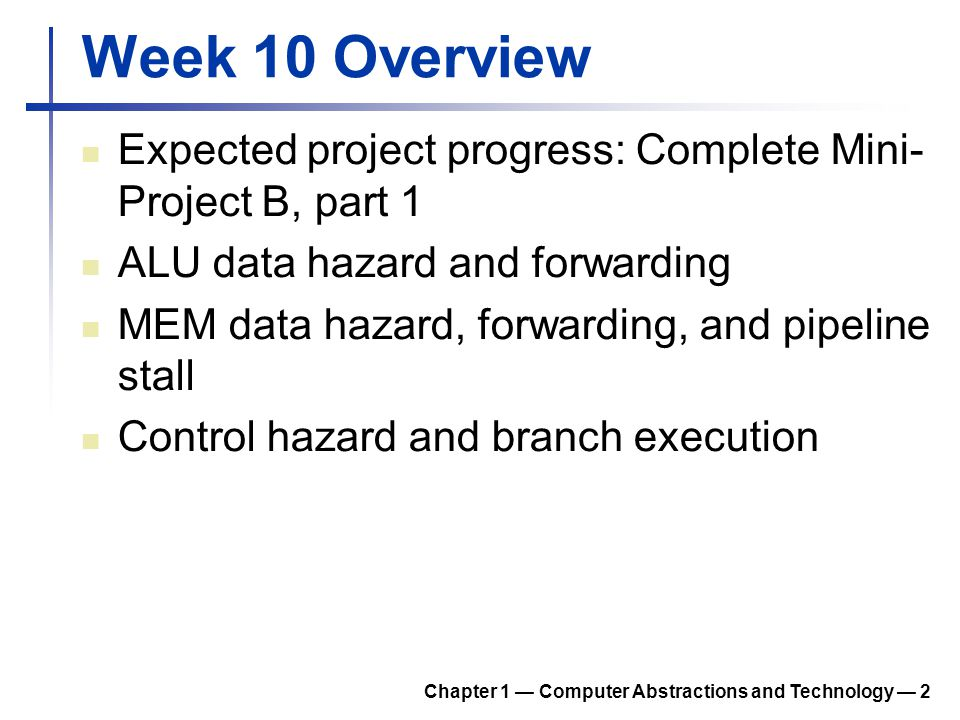 Week 10 Overview Expected project progress: Complete Mini-Project B, part 1. ALU data hazard and forwarding.