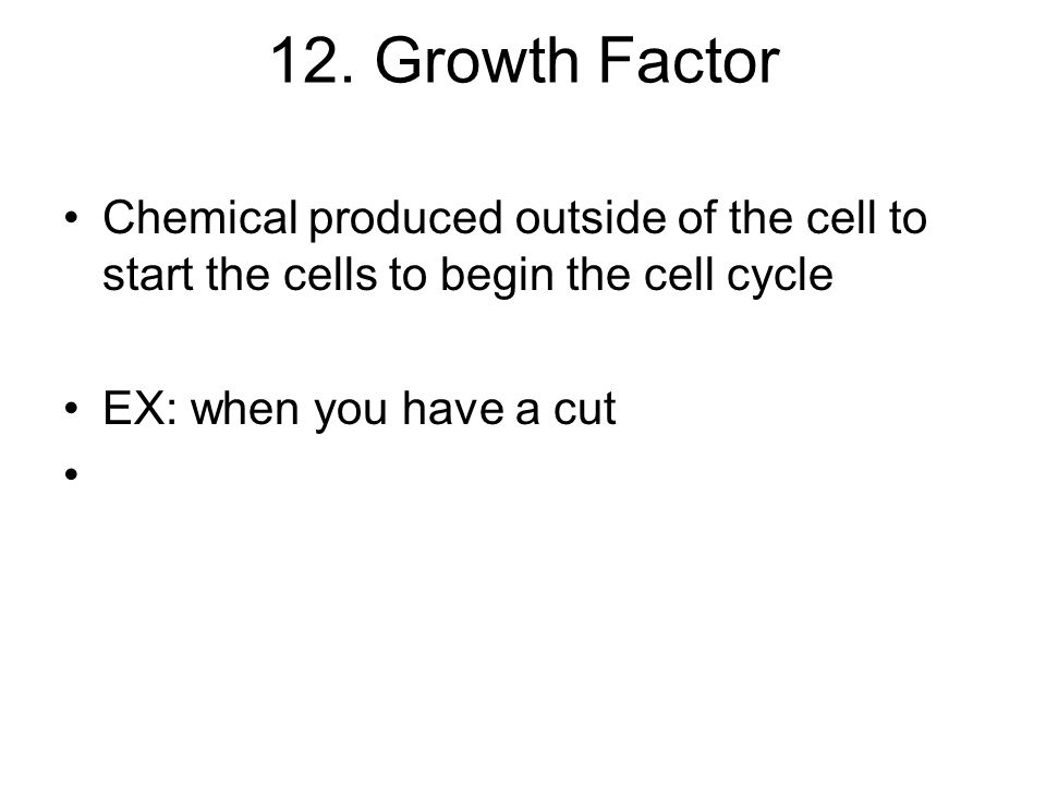 12. Growth Factor Chemical produced outside of the cell to start the cells to begin the cell cycle.